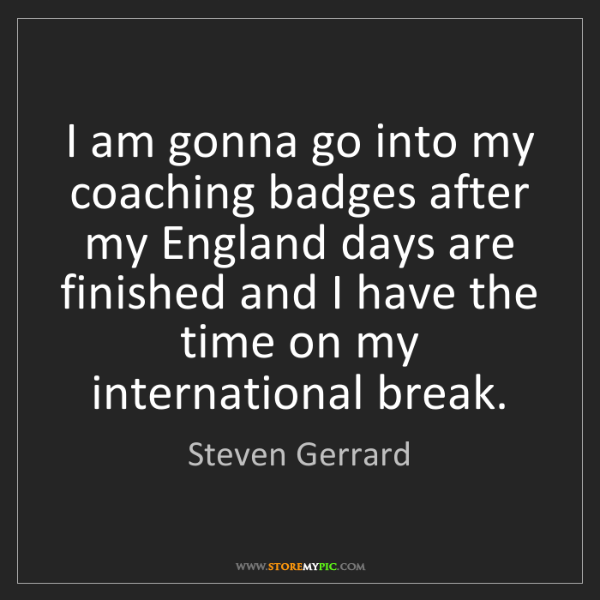 Steven Gerrard: I am gonna go into my coaching badges after my England...