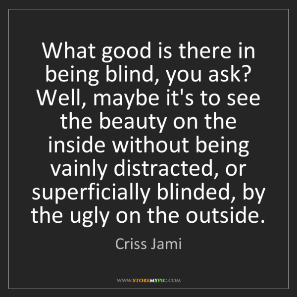 Criss Jami: What good is there in being blind, you ask? Well, maybe...