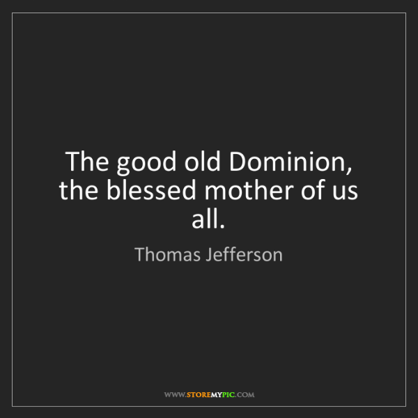 Thomas Jefferson: The good old Dominion, the blessed mother of us all.