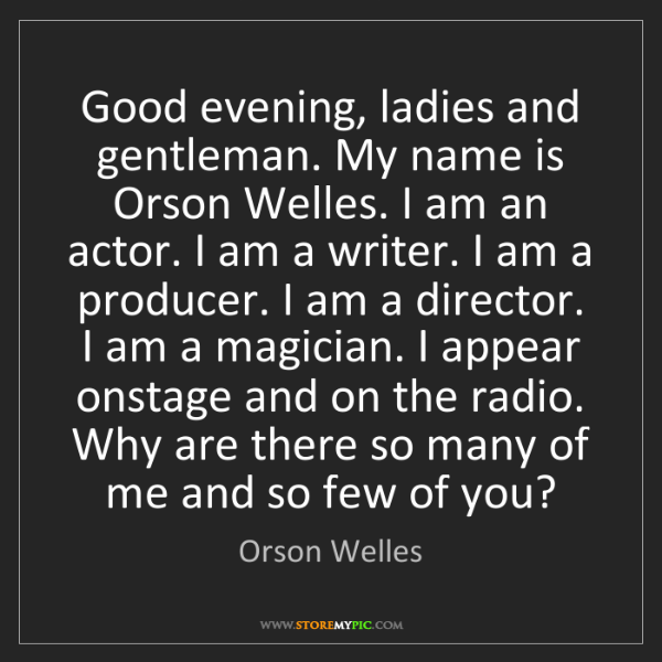 Orson Welles: Good evening, ladies and gentleman. My name is Orson...