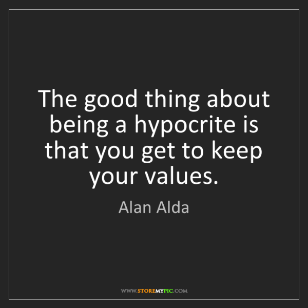 Alan Alda: The good thing about being a hypocrite is that you get...
