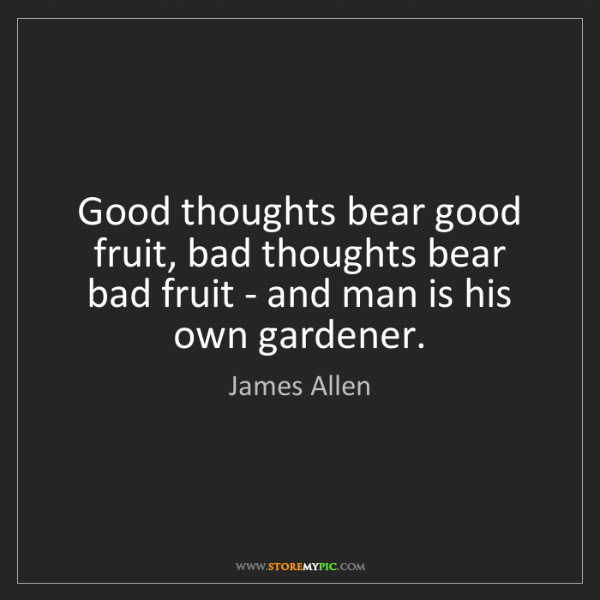 James Allen: Good thoughts bear good fruit, bad thoughts bear bad...