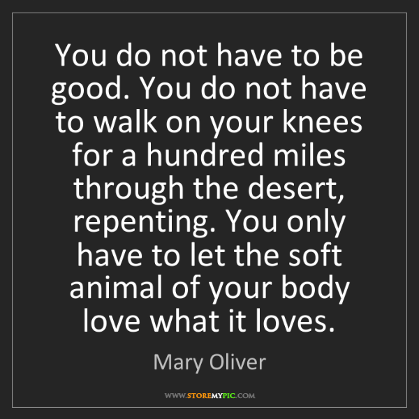 Mary Oliver: You do not have to be good. You do not have to walk on...