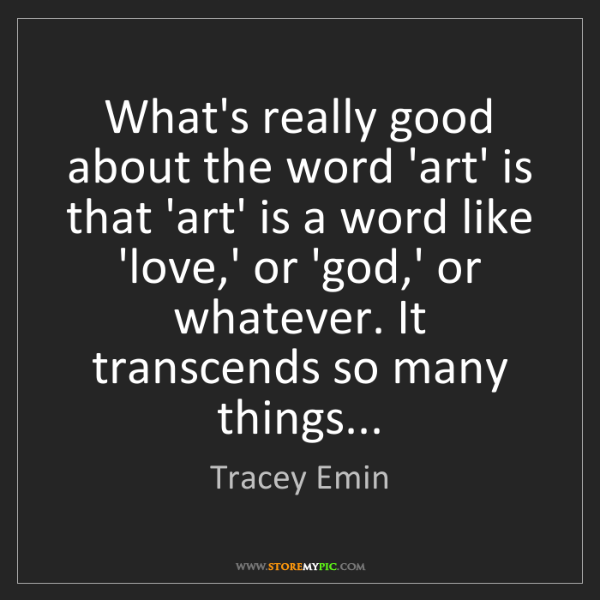 Tracey Emin: What's really good about the word 'art' is that 'art'...