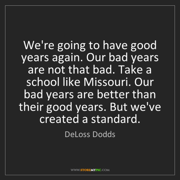 DeLoss Dodds: We're going to have good years again. Our bad years are...