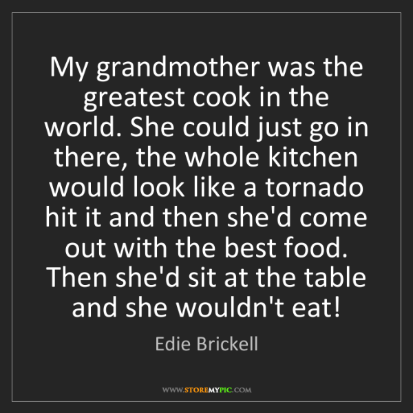 Edie Brickell: My grandmother was the greatest cook in the world. She...