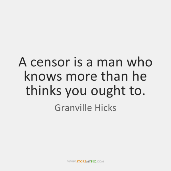 A censor is a man who knows more than he thinks you ...