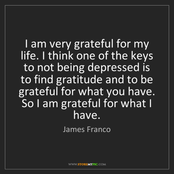 James Franco: I am very grateful for my life. I think one of the keys...