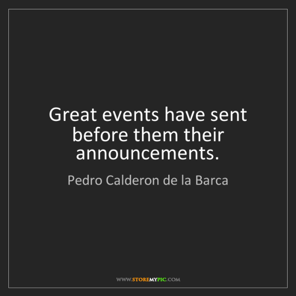 Pedro Calderon de la Barca: Great events have sent before them their announcements.