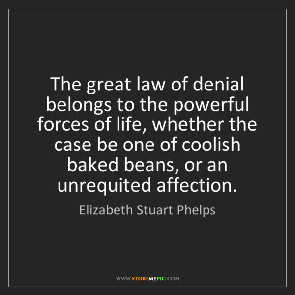 Elizabeth Stuart Phelps: The great law of denial belongs to the powerful forces...