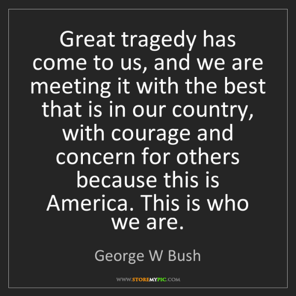 George W Bush: Great tragedy has come to us, and we are meeting it with...