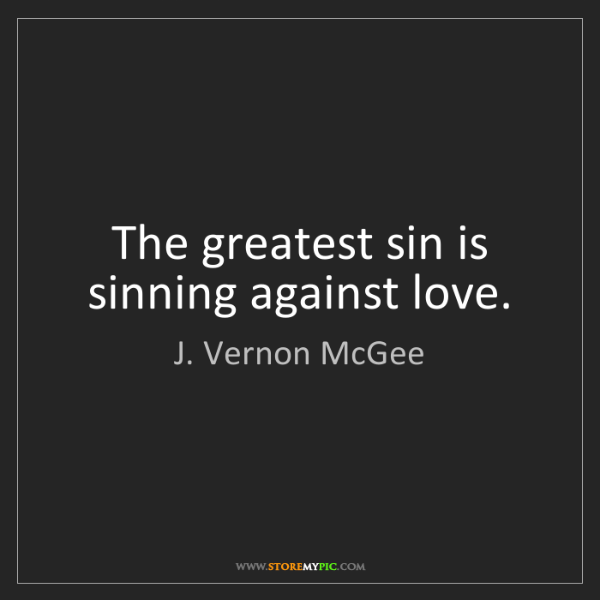 J. Vernon McGee: The greatest sin is sinning against love.