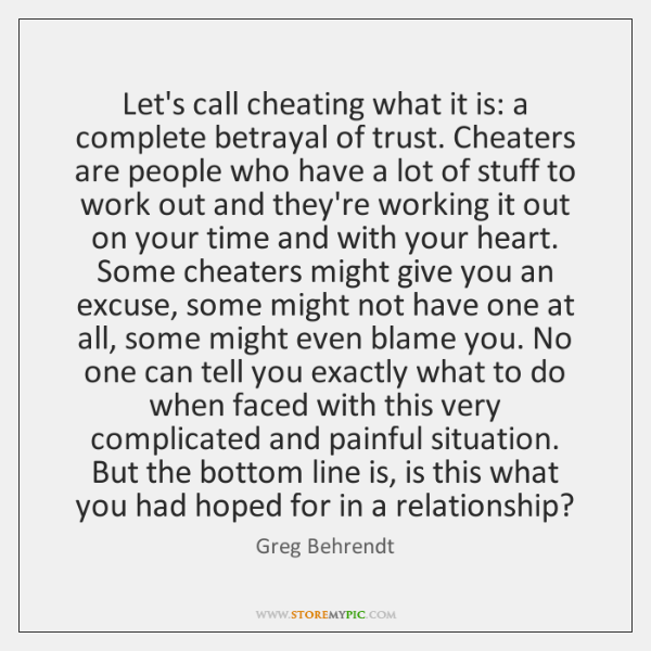 Let's call cheating what it is: a complete betrayal of trust. Cheaters ...