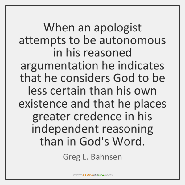 When an apologist attempts to be autonomous in his reasoned argumentation he ...