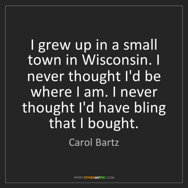 Carol Bartz: I grew up in a small town in Wisconsin. I never thought...
