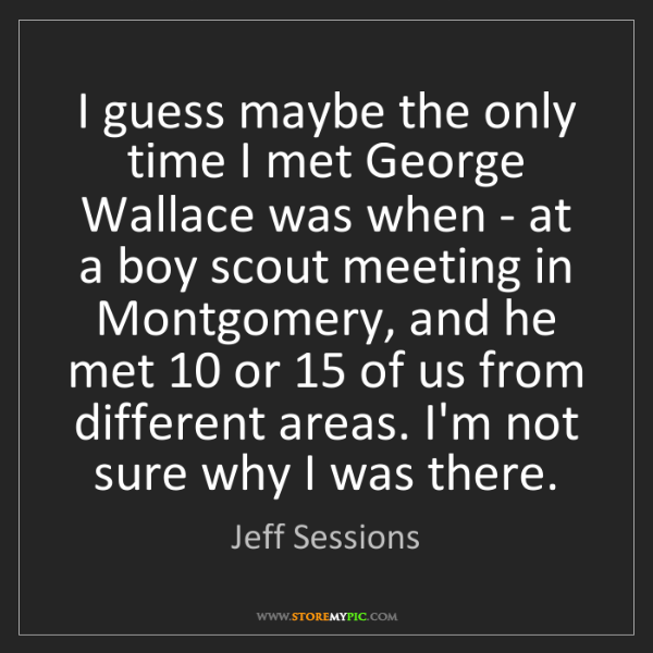 Jeff Sessions: I guess maybe the only time I met George Wallace was...