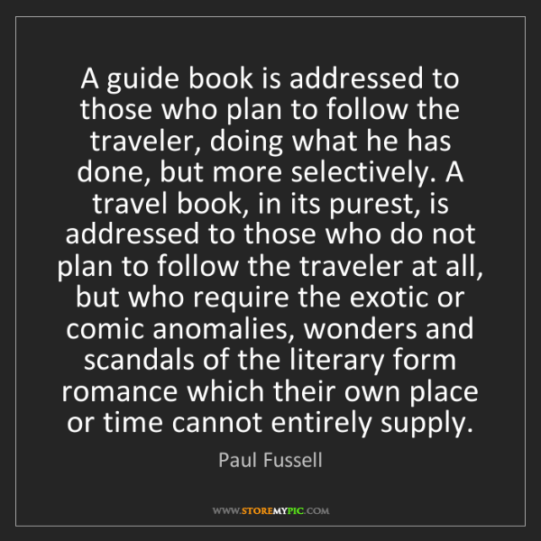 Paul Fussell: A guide book is addressed to those who plan to follow...