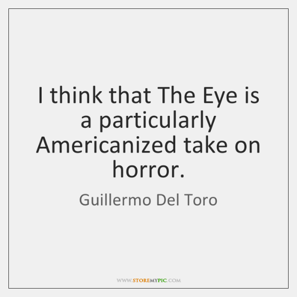 I think that The Eye is a particularly Americanized take on horror.