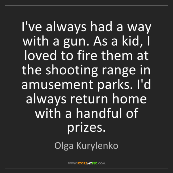 Olga Kurylenko: I've always had a way with a gun. As a kid, I loved to...