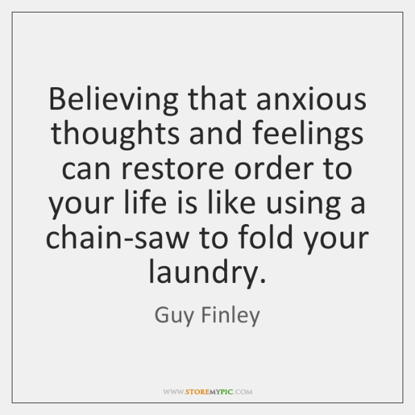 Believing that anxious thoughts and feelings can restore order to your life ...