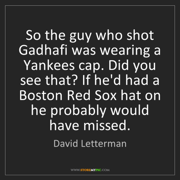 David Letterman: So the guy who shot Gadhafi was wearing a Yankees cap....