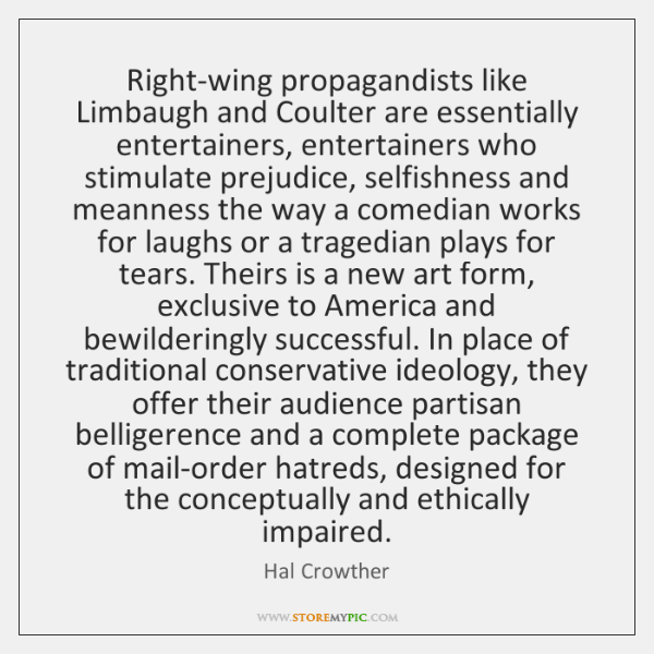 Right-wing propagandists like Limbaugh and Coulter are essentially entertainers, entertainers who st