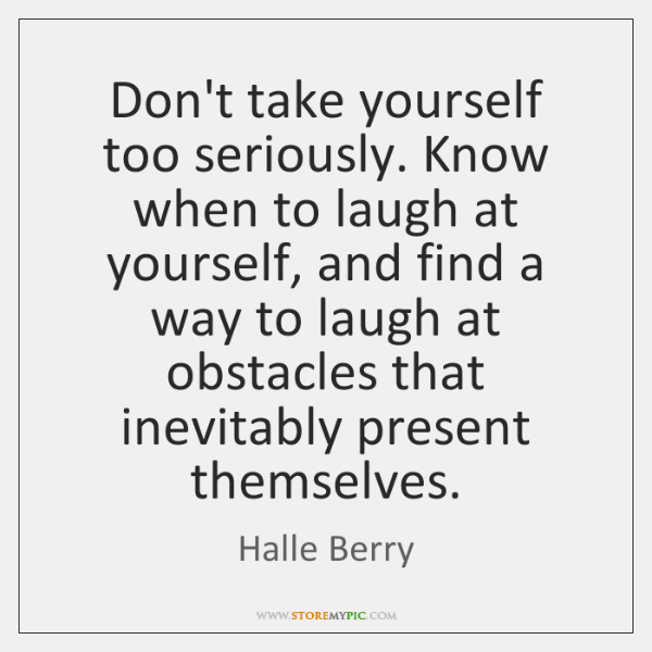 Dont Take Yourself Too Seriously Know When To Laugh At Yourself