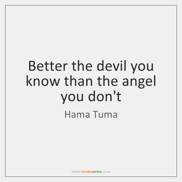 Better the devil you know than the angel you don't