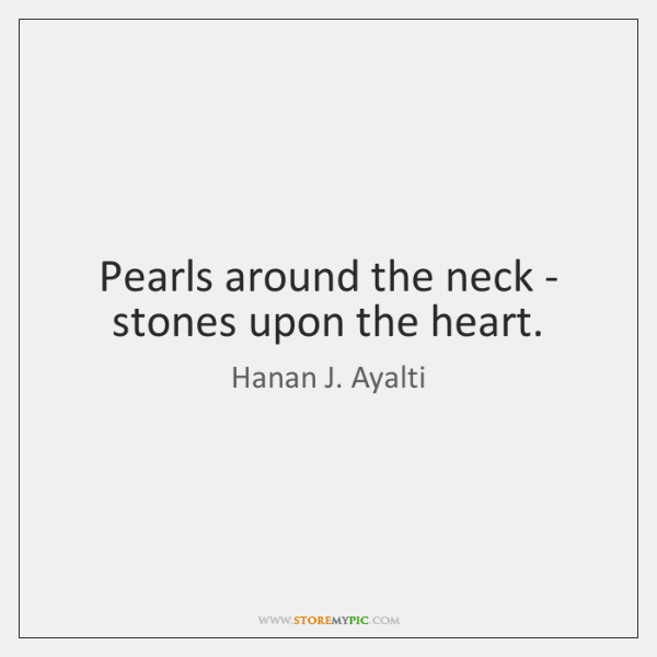 Pearls around the neck - stones upon the heart.