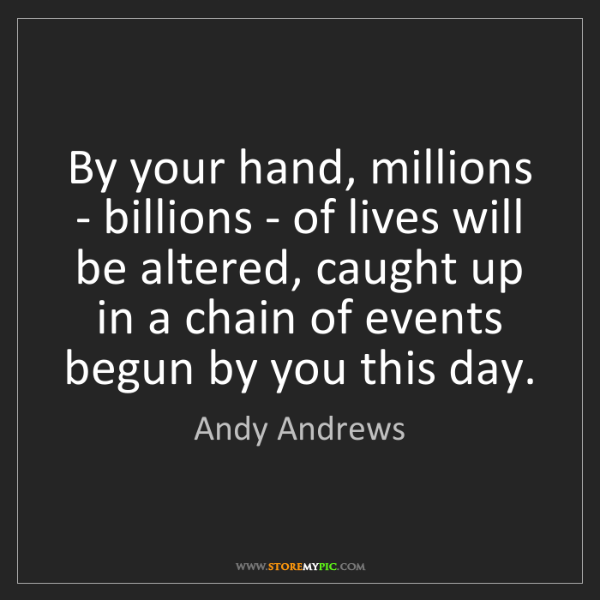 Andy Andrews: By your hand, millions - billions - of lives will be...