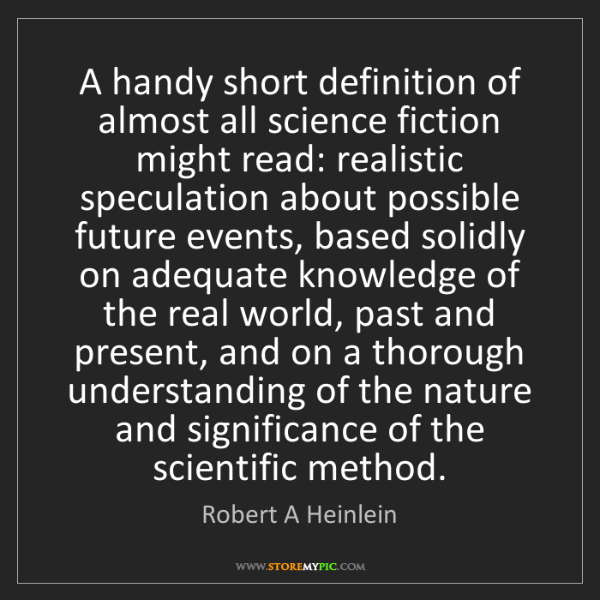 Robert A Heinlein: A handy short definition of almost all science fiction...