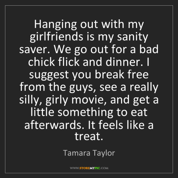 Tamara Taylor: Hanging out with my girlfriends is my sanity saver. We...