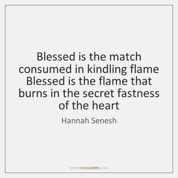 Blessed is the match consumed in kindling flame Blessed is the flame ...