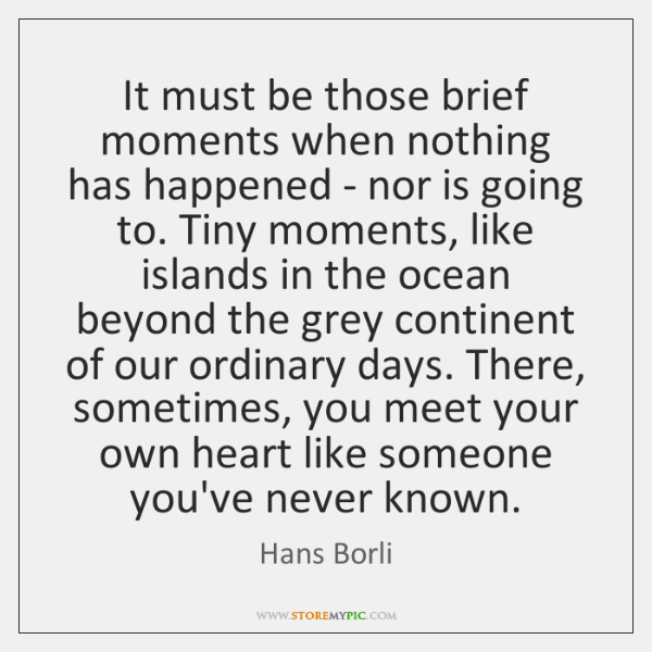 It must be those brief moments when nothing has happened - nor ...