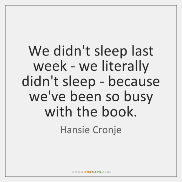We didn't sleep last week - we literally didn't sleep - because ...