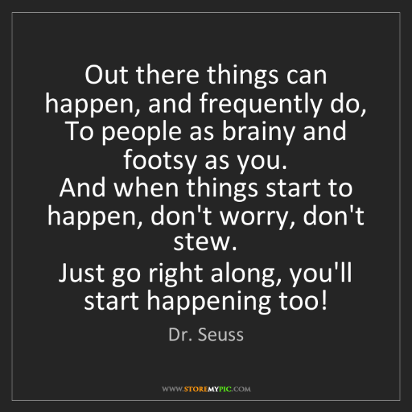 Dr. Seuss: Out there things can happen, and frequently do,   To...