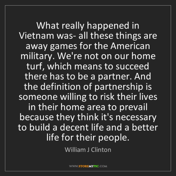 William J Clinton: What really happened in Vietnam was- all these things...
