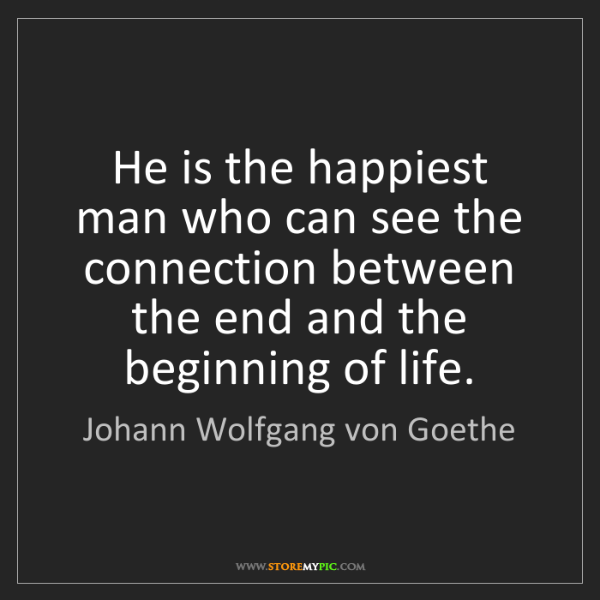 Johann Wolfgang von Goethe: He is the happiest man who can see the connection between...