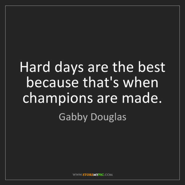 Gabby Douglas: Hard days are the best because that's when champions...
