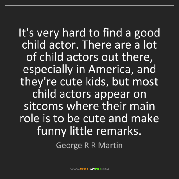 George R R Martin: It's very hard to find a good child actor. There are...