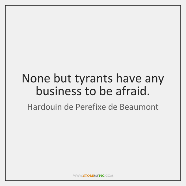 None but tyrants have any business to be afraid.