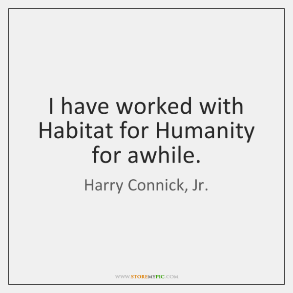 I have worked with Habitat for Humanity for awhile.