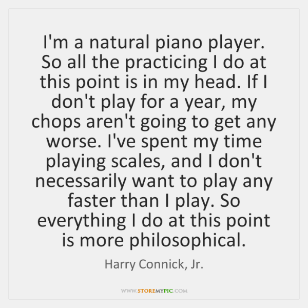 I'm a natural piano player. So all the practicing I do at ...