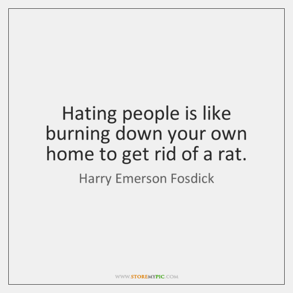 Hating people is like burning down your own home to get rid ...