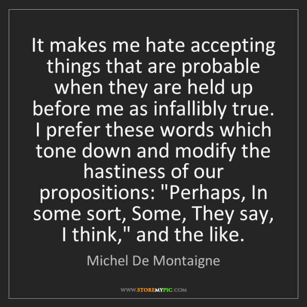 Michel De Montaigne: It makes me hate accepting things that are probable when...