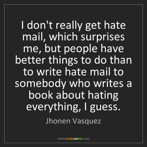 Jhonen Vasquez: I don't really get hate mail, which surprises me, but...