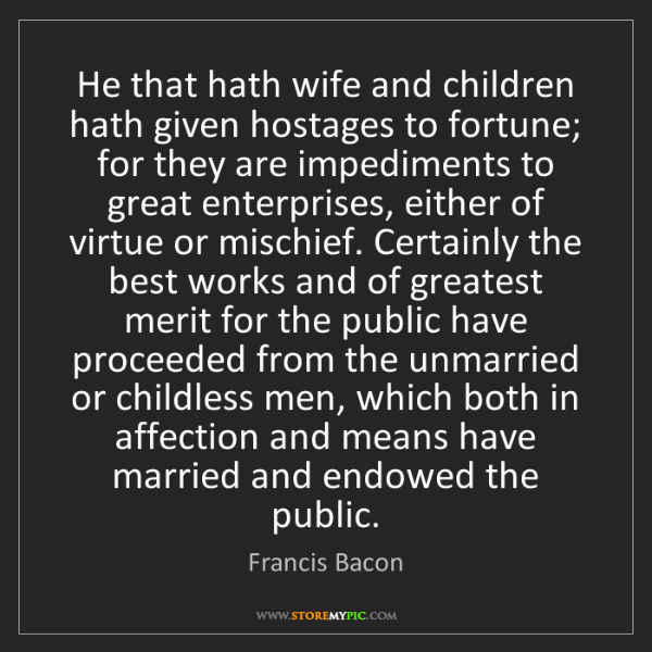 Francis Bacon: He that hath wife and children hath given hostages to...