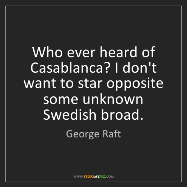 George Raft: Who ever heard of Casablanca? I don't want to star opposite...