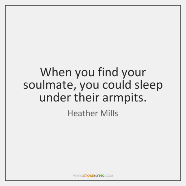 When you find your soulmate, you could sleep under their armpits.