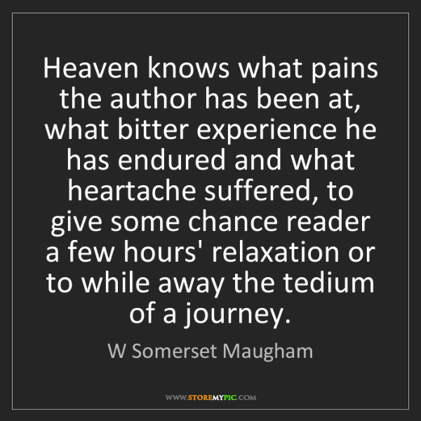 W Somerset Maugham: Heaven knows what pains the author has been at, what...